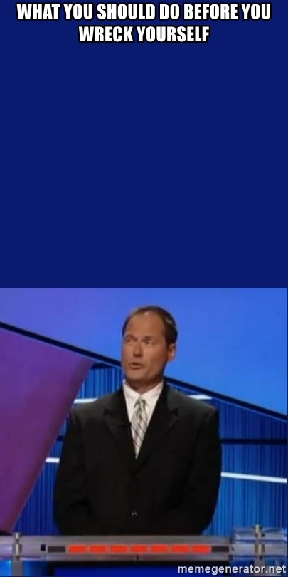 What you should do before you wreck yourself jeopardy answer what you should do before you wreck yourself jeopardy answer solutioingenieria Images