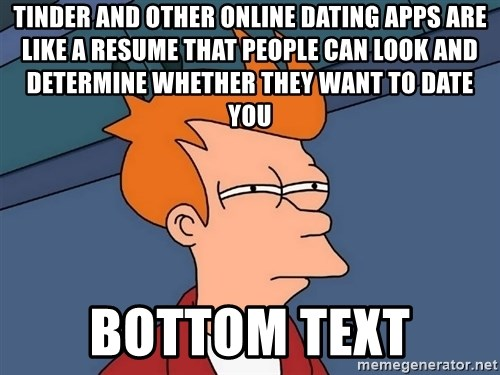 Futurama Fry - Tinder and other online dating apps are like a resume that people can look and determine whether they want to date you bottom text