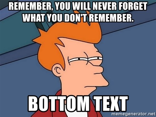 Futurama Fry - Remember, you will never forget what you don't remember. bottom text