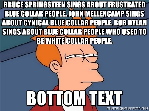 Futurama Fry - Bruce Springsteen sings about frustrated blue collar people. John Mellencamp sings about cynical blue collar people. Bob Dylan sings about blue collar people who used to be white collar people. bottom text