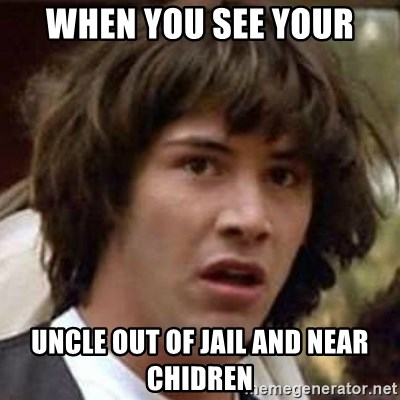 Conspiracy Keanu - when you see your uncle out of jail and near chidren