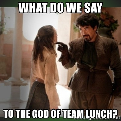 What do we say to the god of death ?  - What do we say to the god of team lunch?