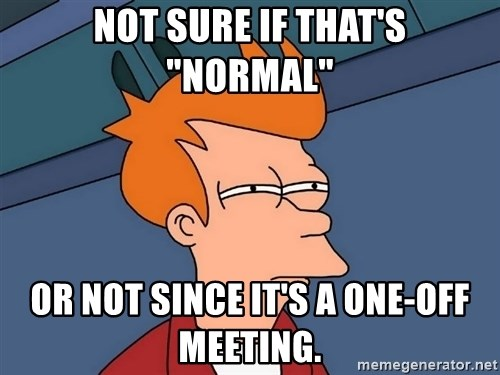 """Futurama Fry - not sure if that's """"normal"""" or not since it's a one-off meeting."""