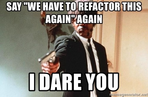 """I double dare you - say """"we have to refactor this again"""" again I dare you"""