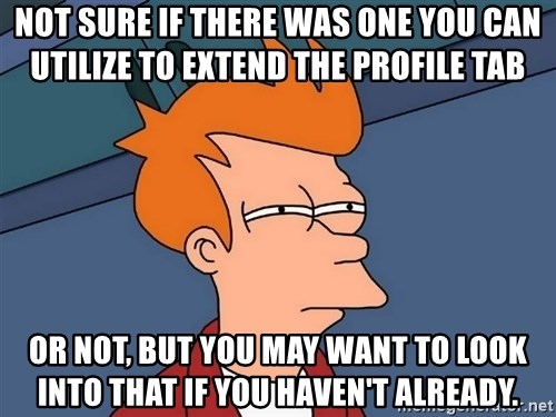 Futurama Fry - not sure if there was one you can utilize to extend the Profile tab or not, but you may want to look into that if you haven't already.