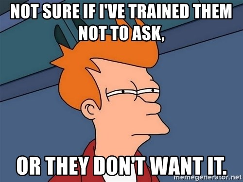 Futurama Fry - not sure if I've trained them not to ask, or they don't want it.
