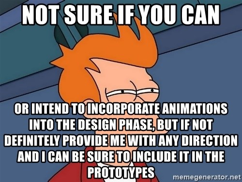 Futurama Fry - not sure if you can or intend to incorporate animations into the design phase, but if not definitely provide me with any direction and I can be sure to include it in the prototypes