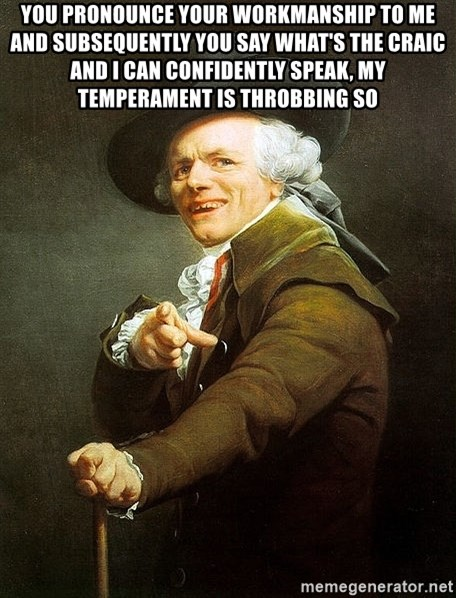 Ducreux - You pronounce your workmanship to me and subsequently you say what's the craic  And I can confidently speak, my temperament is throbbing so