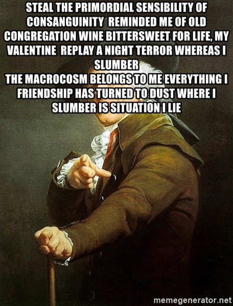 Ducreux - Steal the primordial sensibility of consanguinity  Reminded me of old congregation wine Bittersweet for life, my valentine  Replay a night terror whereas I slumber  The macrocosm belongs to me Everything I friendship has Turned to dust Where I slumber is situation I lie
