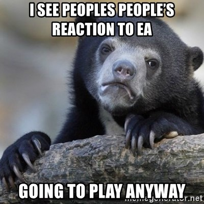 Confession Bear - I See peoples people'S reaction to EA Going to play anyway