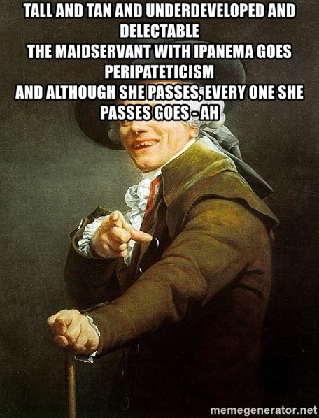 Ducreux - Tall and tan and underdeveloped and delectable  The maidservant with Ipanema goes peripateticism  And although she passes, every one she passes goes - ah