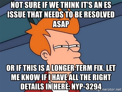 Futurama Fry - not sure if we think it's an ES issue that needs to be resolved ASAP or if this is a longer term fix. Let me know if I have all the right details in here: NYP-3294