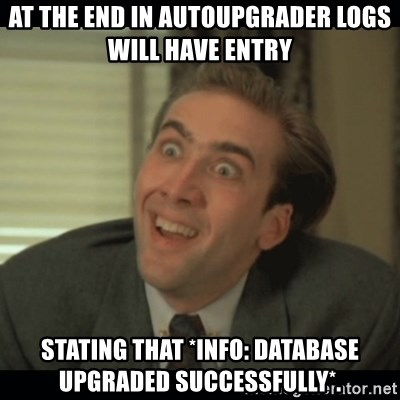 Nick Cage - At the end in autoupgrader logs will have entry  STATING THAT *INFO: DATABASE UPGRADED SUCCESSFULLY*.