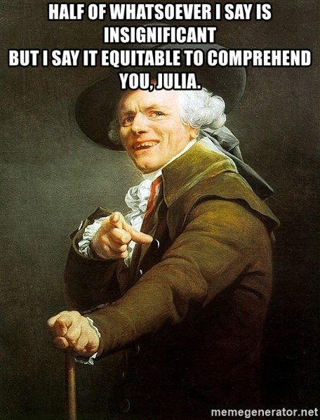 Ducreux - Half of whatsoever I say is insignificant  But I say it equitable to comprehend you, Julia.