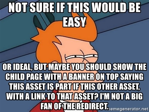 Futurama Fry - not sure if this would be easy or ideal, but maybe you should show the child page with a banner on top saying this asset is part if this other asset, with a link to that asset? I'm not a big fan of the redirect.