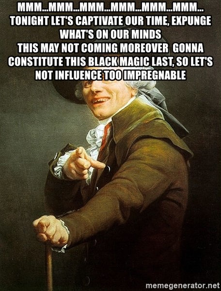 Ducreux - Mmm...mmm...mmm...mmm...mmm...mmm... Tonight let's captivate our time, expunge what's on our minds  This may not coming moreover  Gonna constitute this black magic last, so let's not influence too impregnable