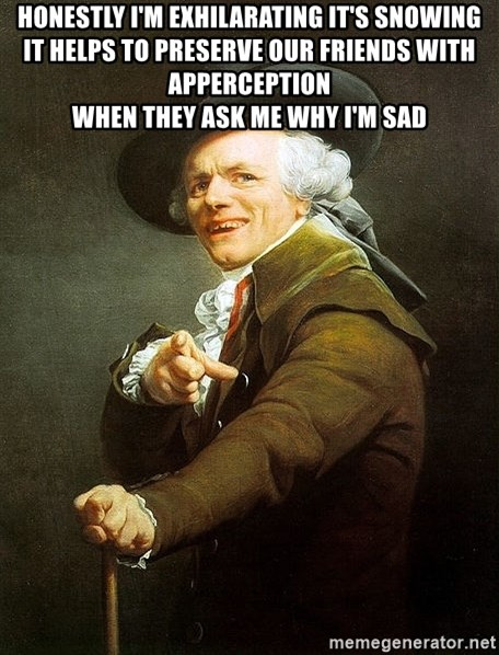 Ducreux - Honestly I'm exhilarating it's snowing  It helps to preserve our friends with apperception  When they ask me why I'm sad
