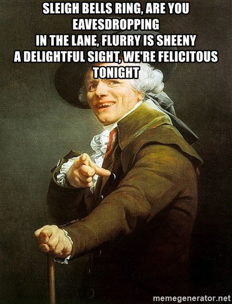 Ducreux - Sleigh bells ring, are you eavesdropping  In the lane, flurry is sheeny  A delightful sight, we're felicitous tonight