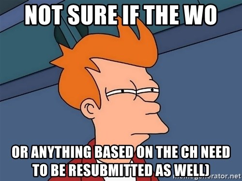 Futurama Fry - not sure if the WO or anything based on the CH need to be resubmitted as well)