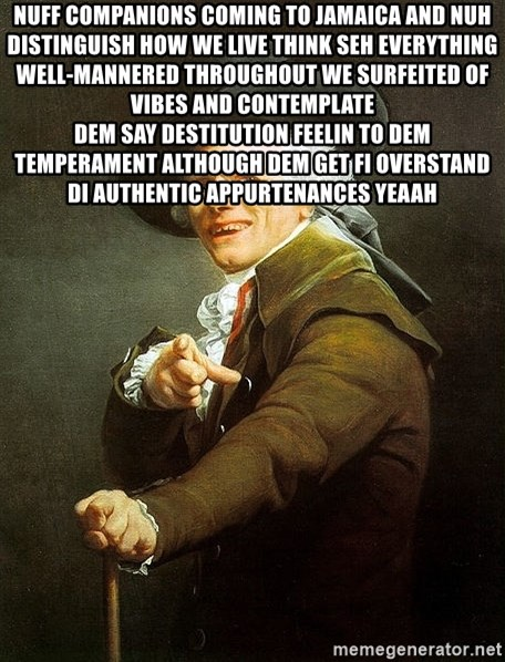 Ducreux - Nuff companions coming to Jamaica and nuh distinguish how we live Think Seh EVERYTHING well-mannered throughout we surfeited of vibes and contemplate  Dem say destitution feelin to dem temperament although dem get fi overstand di authentic appurtenances yeaah