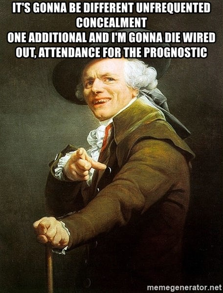 Ducreux - It's gonna be different unfrequented concealment  One additional and I'm gonna die Wired out, attendance for the prognostic