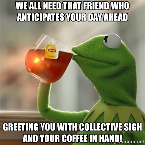 We all need that friend who anticipates your day ahead greeting you we all need that friend who anticipates your day ahead greeting you with collective sigh and your coffee in hand kermit the frog drinking tea m4hsunfo