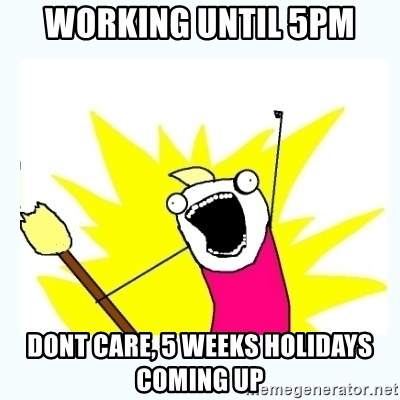 All the things - Working until 5pm dont care, 5 weeks holidays coming up