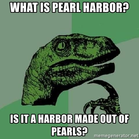 Philosoraptor - What is Pearl Harbor? Is it a harbor made out of pearls?