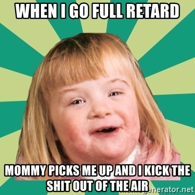 Retard girl - When I go full retard Mommy picks me up and I kick the shit out of the air