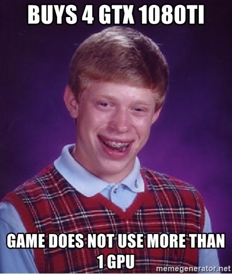 Bad Luck Brian - Buys 4 GTX 1080Ti Game does not use more than 1 GPU