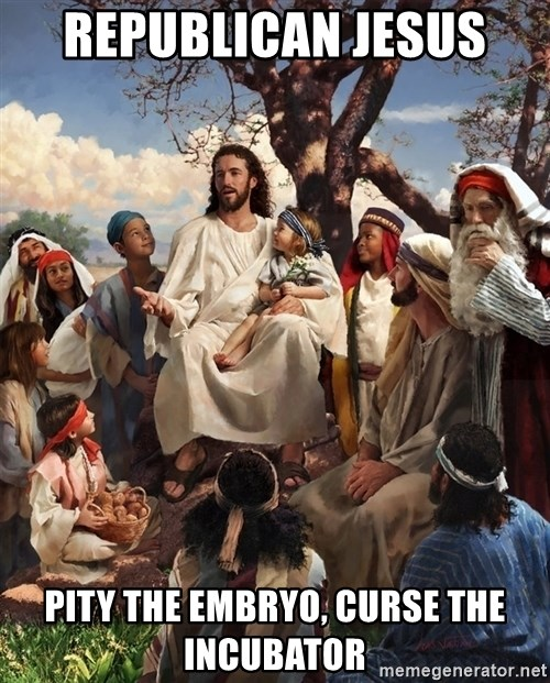 storytime jesus - Republican Jesus  Pity the embryo, curse the incubator