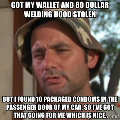 Carl Spackler - Got my wallet and 80 dollar welding hood stolen but i found 10 packaged condoms in the passenger door of my car, so i've got that going for me which is nice.