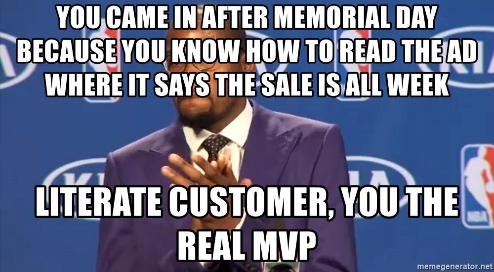 KD you the real mvp f - YOU CAME IN AFTER MEMORIAL DAY BECAUSE YOU KNOW HOW TO READ THE AD WHERE IT SAYS THE SALE IS ALL WEEK LITERATE CUSTOMER, YOU THE REAL MVP