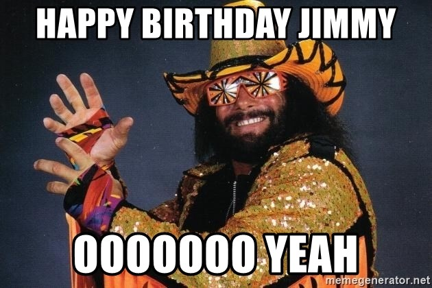 happy birthday jimmy ooooooo yeah macho man meme generator