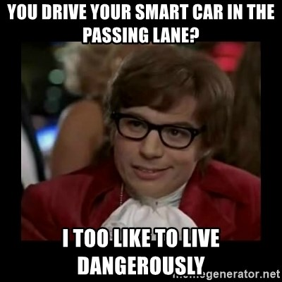 Dangerously Austin Powers - You drive your smart car in the passing lane? I too like to live dangerously