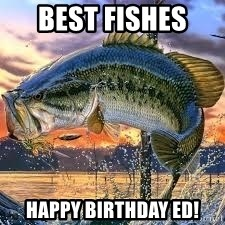 Best Fishes Happy Birthday Ed Bass Fishing Meme Generator