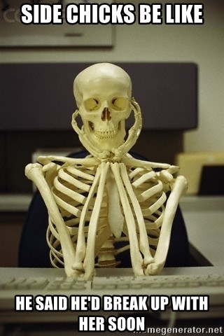 Skeleton waiting - SIDE CHICKS BE LIKE HE SAID HE'D BREAK UP WITH HER SOON