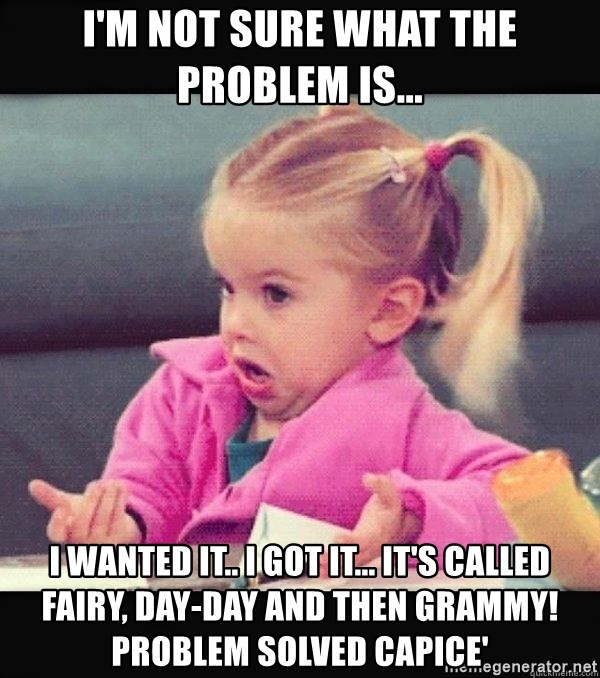 I have no idea little girl  - I'm not sure what the problem is... I wanted it.. I got it... It's called Fairy, Day-Day and then Grammy! Problem solved capice'