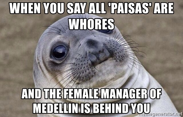 Awkward Seal - When you say all 'paisas' are whores and the female manager of medellin is behind you