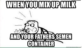 Cereal Guy Spit - When you mix up milk And your fathers semen container