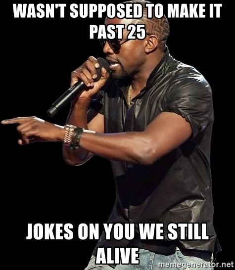 Wasn&#39;t supposed to make it past 25 <b>Jokes</b> on <b>you we still alive</b> ...