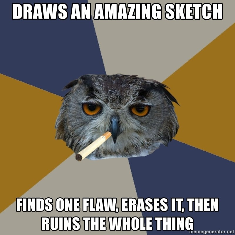 Art Student Owl - Draws an amazing sketch Finds one flaw, erases it, then ruins the whole thing