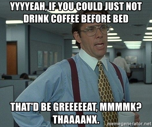 Yyyyeah If You Could Just Not Drink Coffee Before Bed That