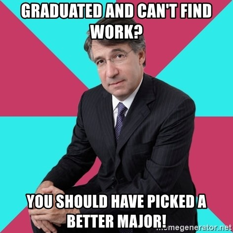 Privilege Denying Dude - graduated and can't find work? you should have picked a better major!