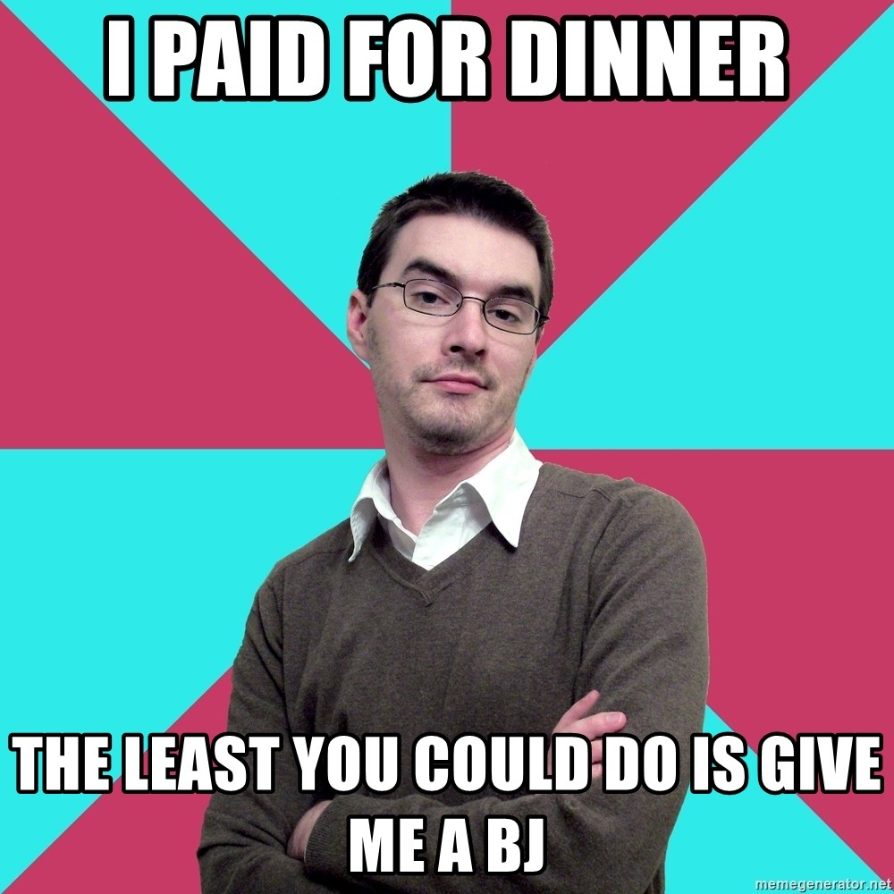 Privilege Denying Dude - i paid for dinner the least you could do is give me a bj