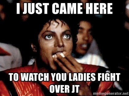 I JUST CAME HERE TO - i just came here to watch you ladies fight over jt
