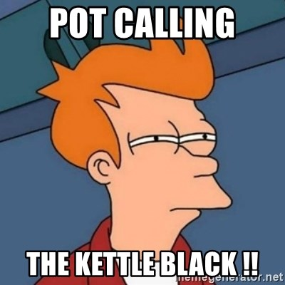 Not sure if troll - POT CALLING  THE KETTLE BLACK !!
