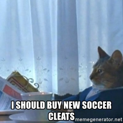 Sophisticated Cat Meme -  I SHOULD BUY NEW SOCCER CLEATS