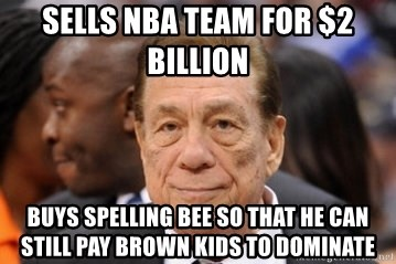 Donald Sterling - SELLS NBA TEAM FOR $2 BILLION  BUYS SPELLING BEE SO THAT HE CAN STILL PAY BROWN KIDS TO DOMINATE
