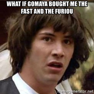 Conspiracy Guy - What if gomaya bought me the fast and the furiou